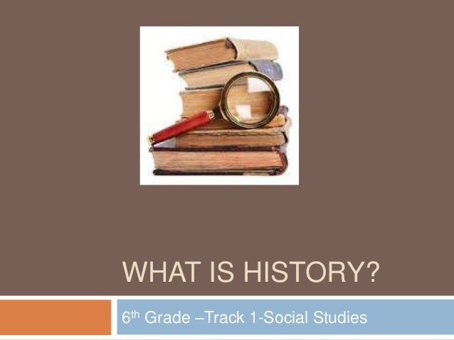 WHAT IS HISTORY?6th Grade –Track 1-Social Studies