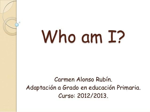 Who am I?         Carmen Alonso Rubín.Adaptación a Grado en educación Primaria.           Curso: 2012/2013.