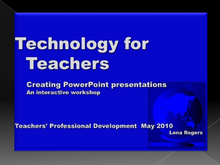 Technology for<br />  Teachers<br />	Creating PowerPoint presentations<br />	An interactive workshop<br />Teachers' Profes...
