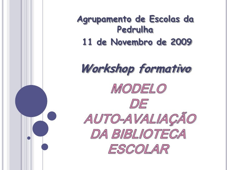 Agrupamento de Escolas da Pedrulha<br /> 11 de Novembro de 2009 <br />Workshop formativo<br />MODELO DEAUTO-AVALIAÇÃODA BI...