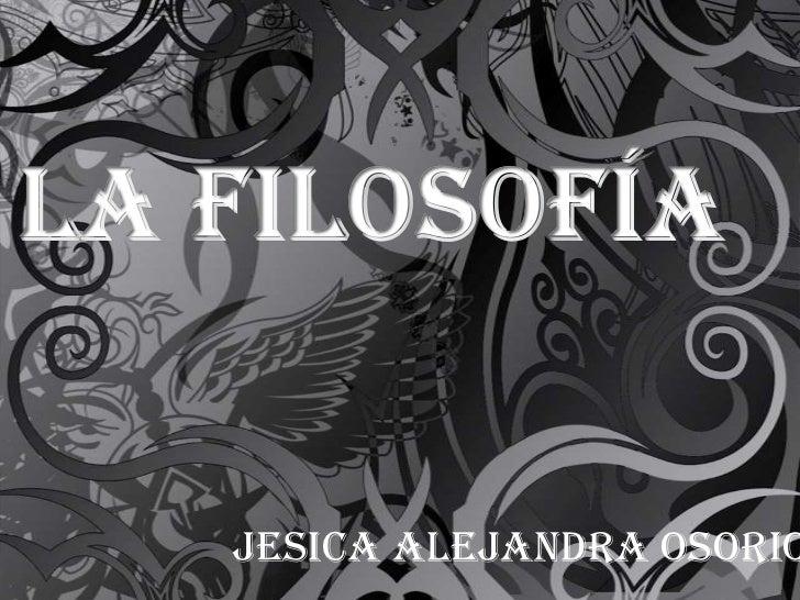 La filosofía<br />Jesica Alejandra Osorio      10°<br />