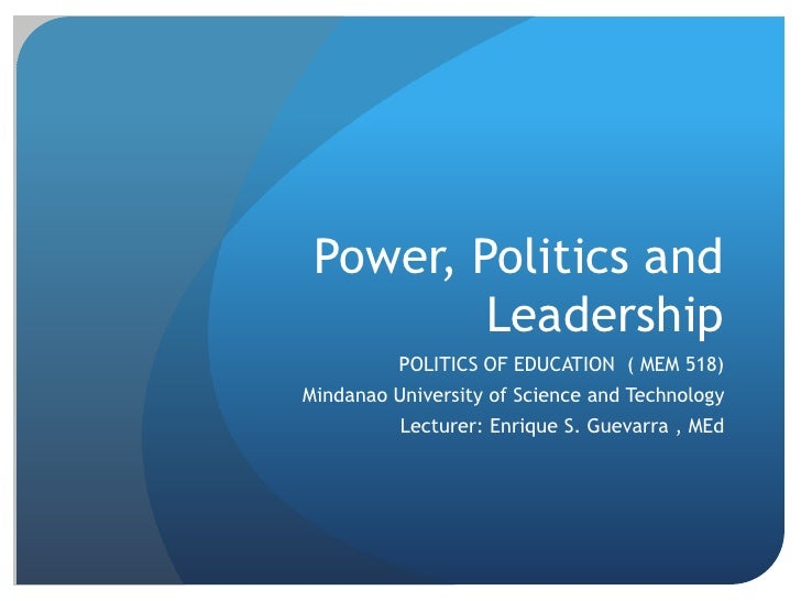 Power, Politics and Leadership<br />POLITICS OF EDUCATION  ( MEM 518)<br />Mindanao University of Science and Technology<b...