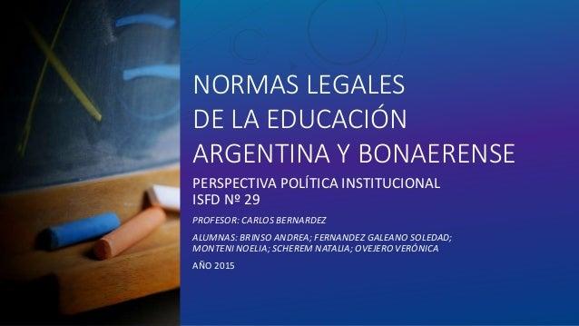 NORMAS LEGALES DE LA EDUCACIÓN ARGENTINA Y BONAERENSE PERSPECTIVA POLÍTICA INSTITUCIONAL ISFD Nº 29 PROFESOR: CARLOS BERNA...