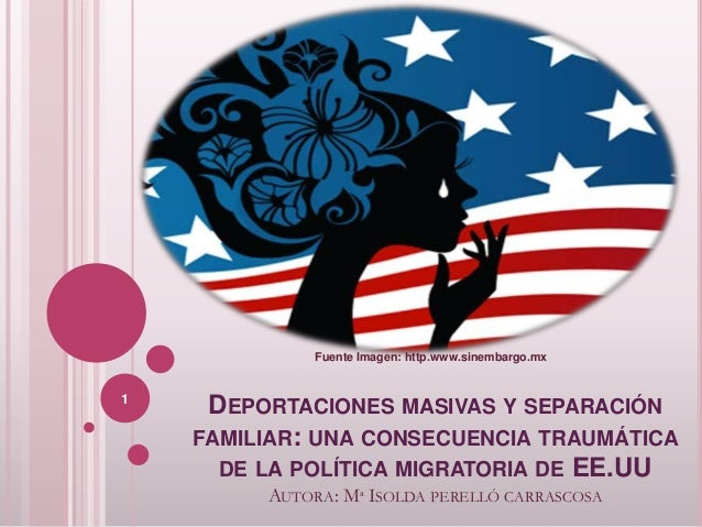 DEPORTACIONES MASIVAS Y SEPARACIÓN FAMILIAR: UNA CONSECUENCIA TRAUMÁTICA DE LA POLÍTICA MIGRATORIA DE EE.UU AUTORA: Mª ISO...