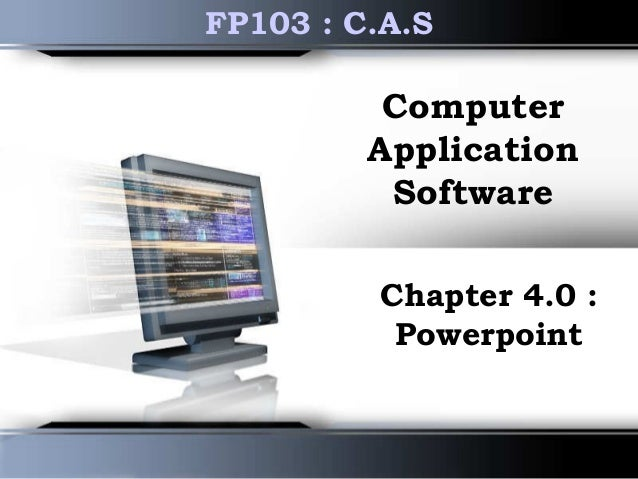 Computer Application Software Chapter 4.0 : Powerpoint FP103 : C.A.S