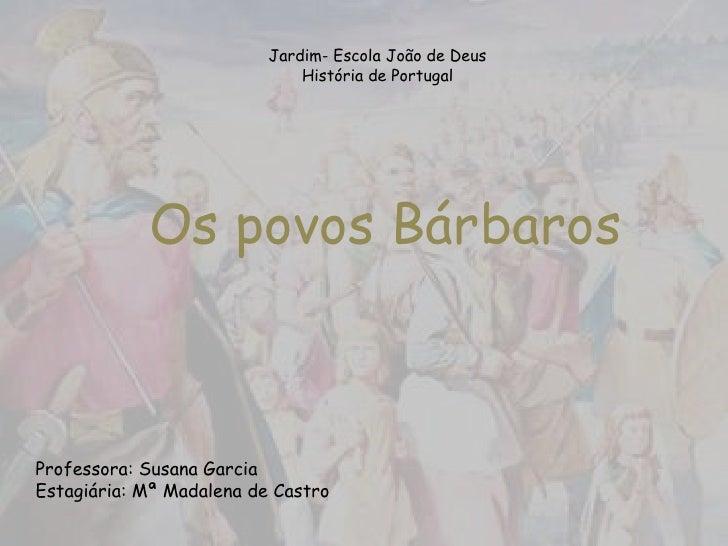 Jardim- Escola João de DeusHistória de Portugal<br />Os povos Bárbaros<br />Professora: Susana Garcia<br />Estagiária: Mª ...
