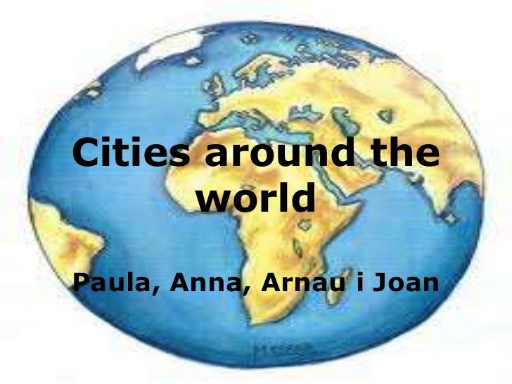 Cities around the worldPaula, Anna, Arnaui Joan<br />