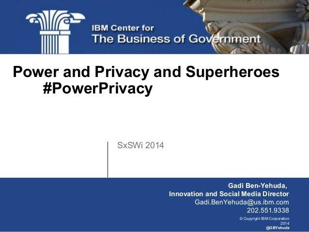 © Copyright IBM Corporation 2014 @GBYehuda SxSWi 2014 Power and Privacy and Superheroes #PowerPrivacy Gadi Ben-Yehuda, Inn...