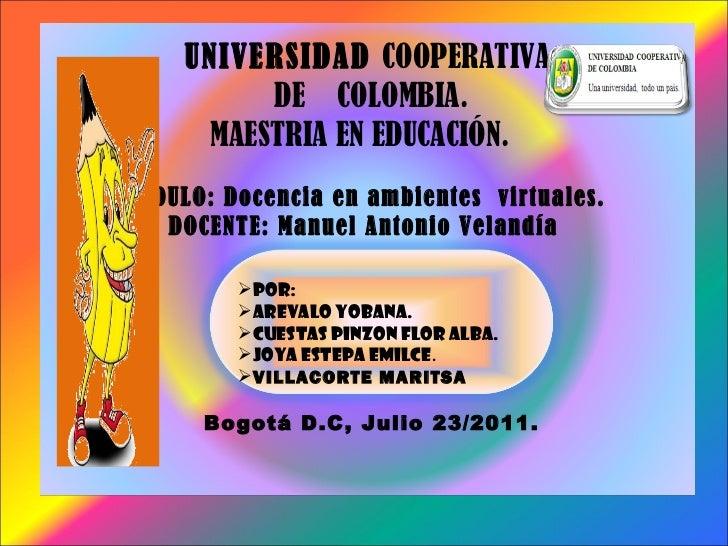 UNIVERSIDAD  COOPERATIVA  DE  COLOMBIA. MAESTRIA EN EDUCACIÓN.  MODULO: Docencia en ambientes  virtuales.  DOCENTE: Manuel...