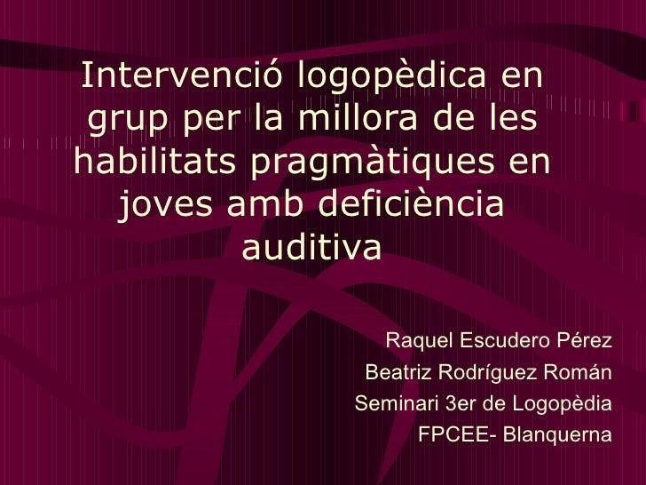 Intervenció logopèdica en grup per la millora de les habilitats pragmàtiques en joves amb deficiència auditiva Raquel Escu...