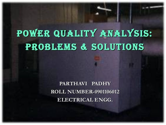 POWER QUALITY ANALYSIS: PROBLEMS & SOLUTIONS       PARTHAVI PADHY     ROLL NUMBER-0901106012       ELECTRICAL ENGG.