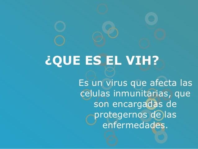 ¿QUE ES EL VIH?    Es un virus que afecta las    celulas inmunitarias, que       son encargadas de       protegernos de la...