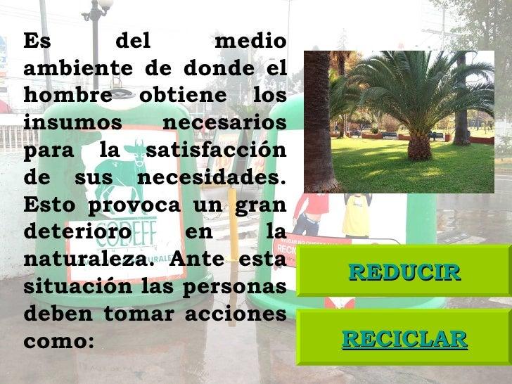 RECICLAR REDUCIR Es del medio ambiente de donde el hombre obtiene los insumos necesarios para la satisfacción de sus neces...
