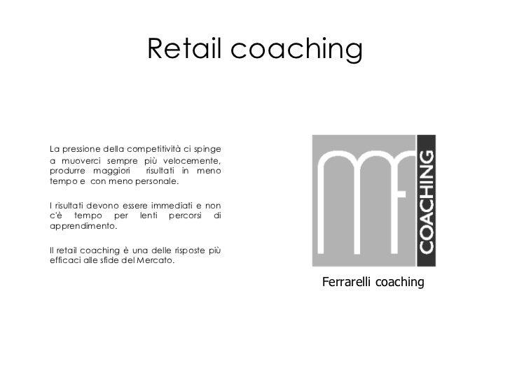 Retailcoaching<br />La pressione della competitività ci spinge a muoverci sempre più velocemente, produrre maggiori  risul...