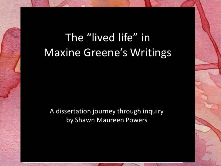 """The """"lived life"""" in <br />Maxine Greene's Writings<br />A dissertation journey through inquiry <br />by Shawn Maureen Powe..."""
