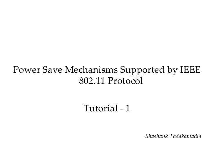 <ul><li>Power Save Mechanisms Supported by IEEE 802.11 Protocol </li></ul><ul><li>Tutorial - 1 </li></ul><ul><li>Shashank ...