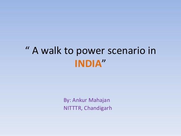 """ A walk to power scenario in           INDIA""        By: Ankur Mahajan        NITTTR, Chandigarh"