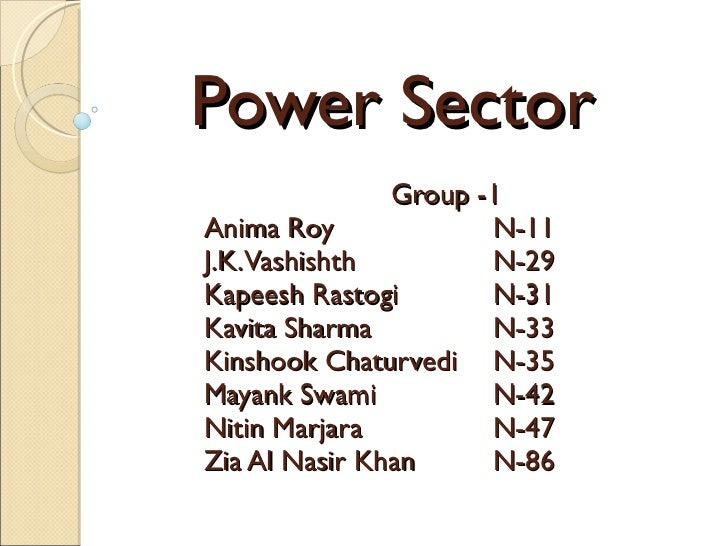 Power Sector Group -1  Anima Roy  N-11 J.K. Vashishth N-29 Kapeesh Rastogi N-31 Kavita Sharma N-33 Kinshook Chaturvedi N-3...