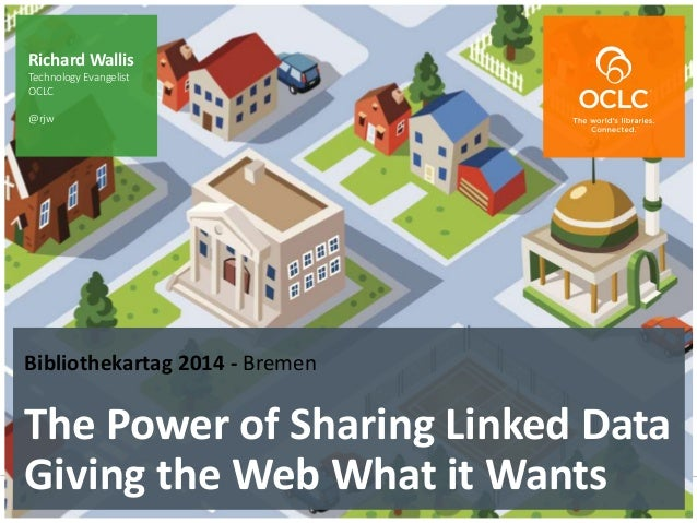 The world's libraries. Connected. Bibliothekartag 2014 - Bremen The Power of Sharing Linked Data Giving the Web What it Wa...