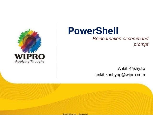 PowerShell Reincarnation of command prompt  Ankit Kashyap ankit.kashyap@wipro.com  © 2009 Wipro Ltd - Confidential