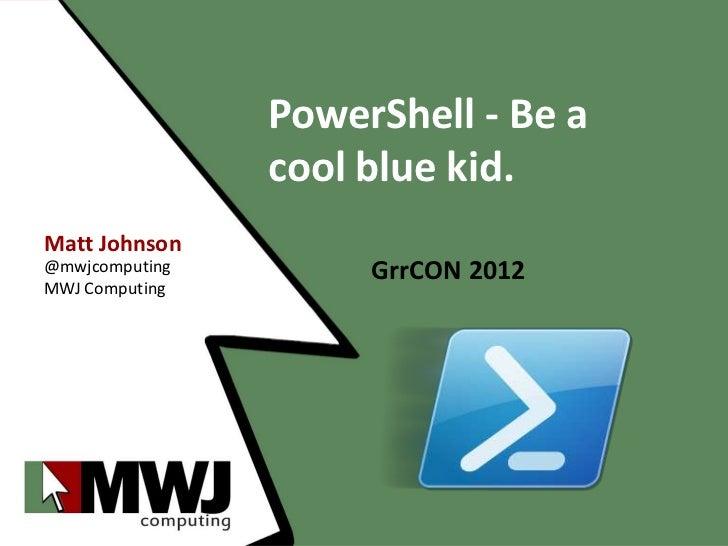 PowerShell - Be a                cool blue kid.Matt Johnson@mwjcomputing        GrrCON 2012MWJ Computing