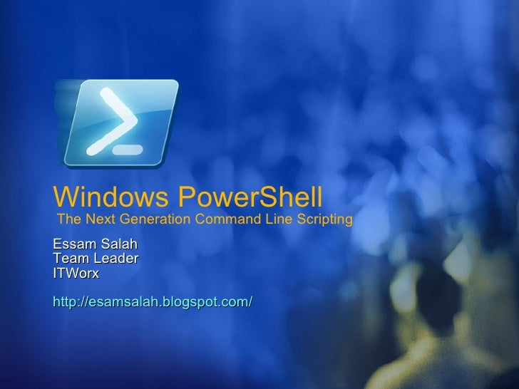 Windows PowerShell  The Next Generation Command Line Scripting Essam Salah Team Leader  ITWorx http://esamsalah.blogspot.c...