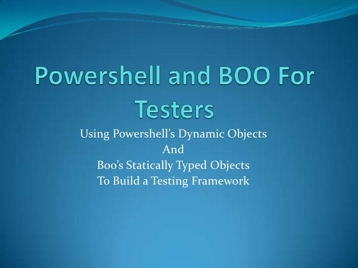 Powershell and BOO For Testers<br />Using Powershell's Dynamic Objects<br />And<br />Boo's Statically Typed Objects<br />T...