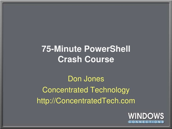 75-Minute PowerShellCrash Course<br />Don Jones<br />Concentrated Technology<br />http://ConcentratedTech.com<br />
