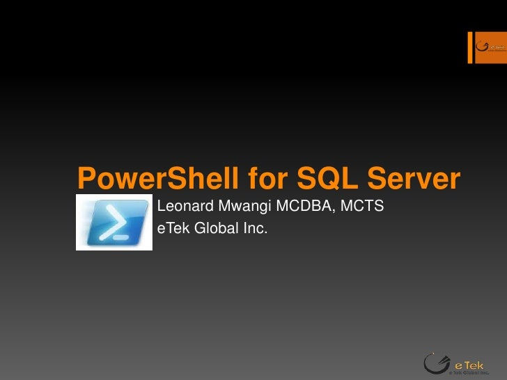 PowerShell for SQL Server <br />Leonard Mwangi MCDBA, MCTS<br />eTek Global Inc.<br />