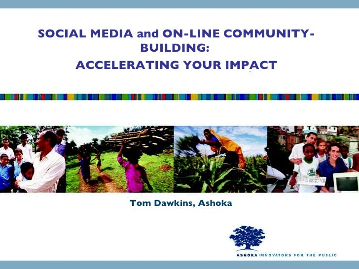 Tom Dawkins, Ashoka SOCIAL MEDIA and ON-LINE COMMUNITY-BUILDING:  ACCELERATING YOUR IMPACT