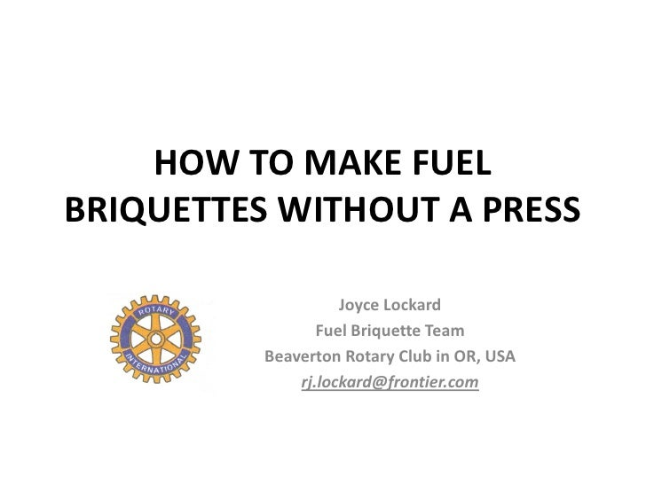 HOW TO MAKE FUELBRIQUETTES WITHOUT A PRESS                    Joyce Lockard                 Fuel Briquette Team          B...