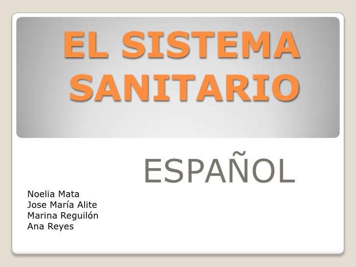 EL SISTEMA SANITARIO<br />ESPAÑOL<br />Noelia Mata<br />Jose María Alite<br />Marina Reguilón<br />Ana Reyes<br />