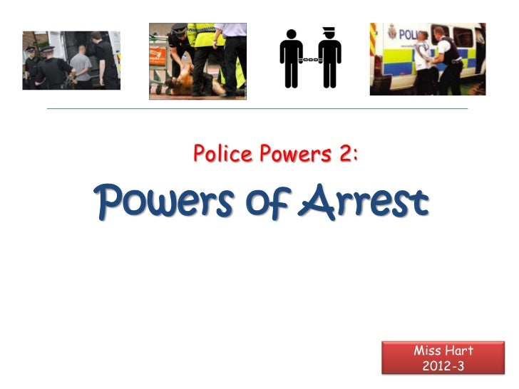 Police Powers 2:Powers of Arrest                       Miss Hart                        2012-3