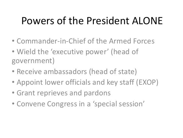 Powers of the President ALONE• Commander-in-Chief of the Armed Forces• Wield the 'executive power' (head ofgovernment)• Re...
