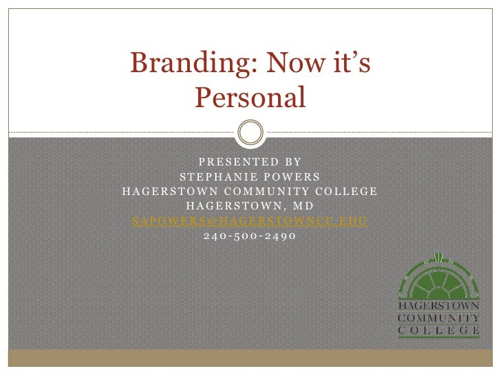 Branding: Now it's    Personal        PRESENTED BY      STEPHANIE POWERSHAGERSTOWN COMMUNITY COLLEGE       HAGERSTOWN, MD ...