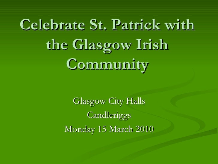 Celebrate St. Patrick with the Glasgow Irish Community Glasgow City Halls Candleriggs Monday 15 March 2010