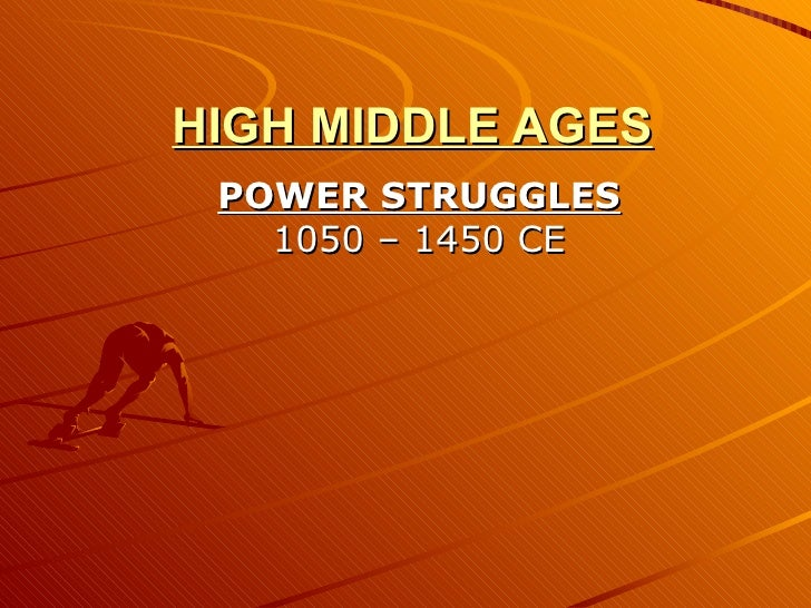 HIGH MIDDLE AGES POWER STRUGGLES 1050 – 1450 CE