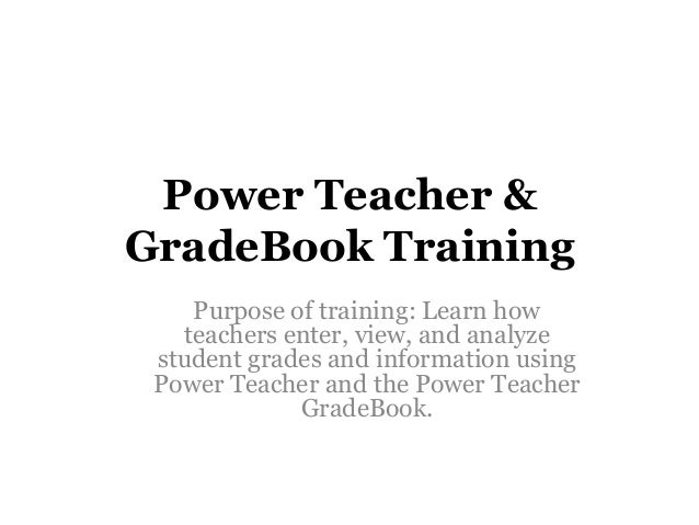 Power Teacher & GradeBook Training Purpose of training: Learn how teachers enter, view, and analyze student grades and inf...