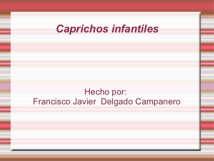 Caprichos infantiles Hecho por:  Francisco Javier  Delgado Campanero