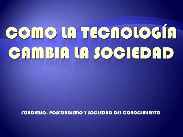 COMO LA TECNOLOGÍA CAMBIA LA SOCIEDAD<br />FORDIMSO, POSFORDISMO Y SOCIEDAD DEL CONOCIMIENTO<br />