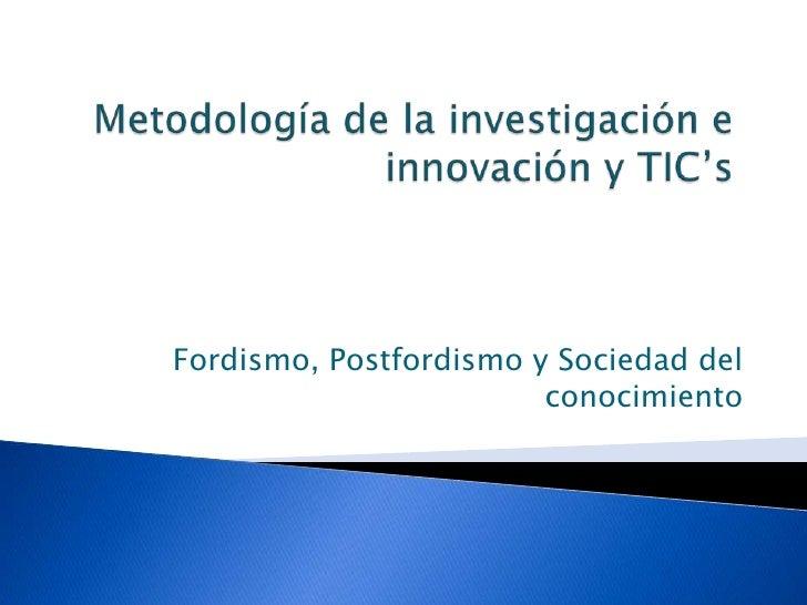 Metodología de la investigación e innovación y TIC's<br />Fordismo, Postfordismo y Sociedad del conocimiento<br />