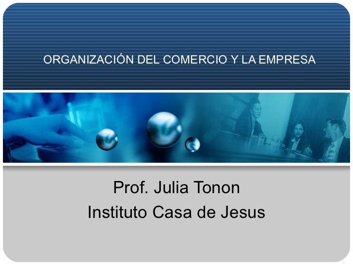 ORGANIZACIÓN DEL COMERCIO Y LA EMPRESA Prof. Julia Tonon Instituto Casa de Jesus