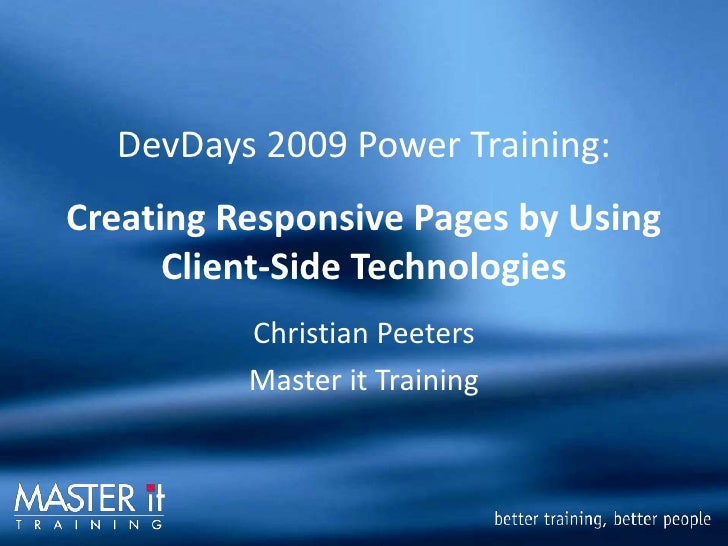 DevDays 2009 Power Training: Creating Responsive Pages by Using       Client-Side Technologies           Christian Peeters...