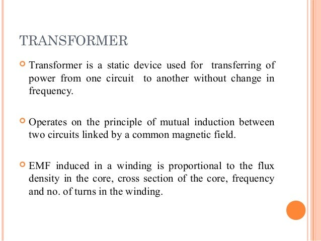 TRANSFORMER  Transformer is a static device used for transferring of power from one circuit to another without change in ...
