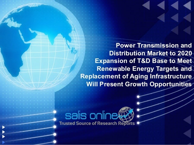 Power Transmission and         Distribution Market to 2020    Expansion of T&D Base to Meet     Renewable Energy Targets a...