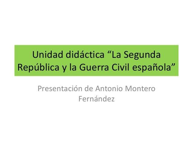 """Unidad didáctica """"La Segunda República y la Guerra Civil española"""" Presentación de Antonio Montero Fernández"""