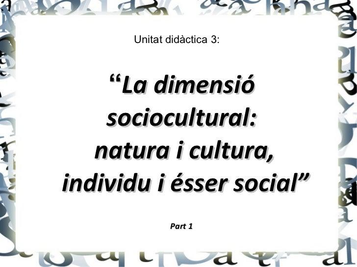 """Unitat didàctica 3:    """"La dimensió    sociocultural:   natura i cultura,individu i ésser social""""              Part 1"""