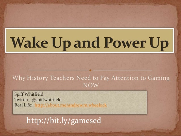 Why History Teachers Need to Pay Attention to Gaming NOW Spiff Whitfield Twitter: @spiffwhitfield Real Life: http://about....