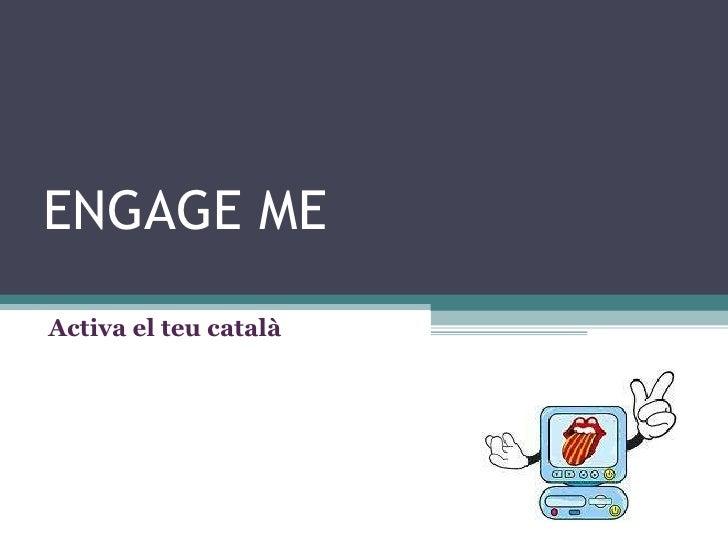 ENGAGE ME Activa el teu català