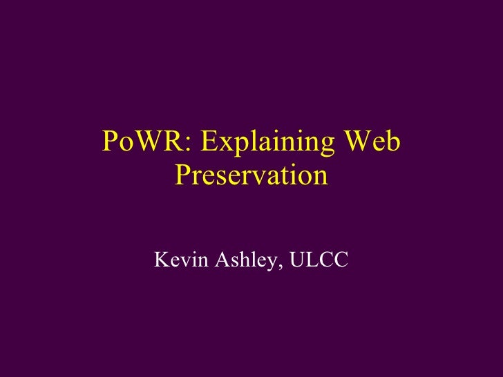 PoWR: Explaining Web Preservation Kevin Ashley, ULCC